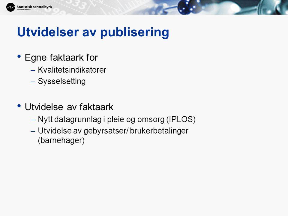 Utvidelser av publisering • Egne faktaark for –Kvalitetsindikatorer –Sysselsetting • Utvidelse av faktaark –Nytt datagrunnlag i pleie og omsorg (IPLOS) –Utvidelse av gebyrsatser/ brukerbetalinger (barnehager)