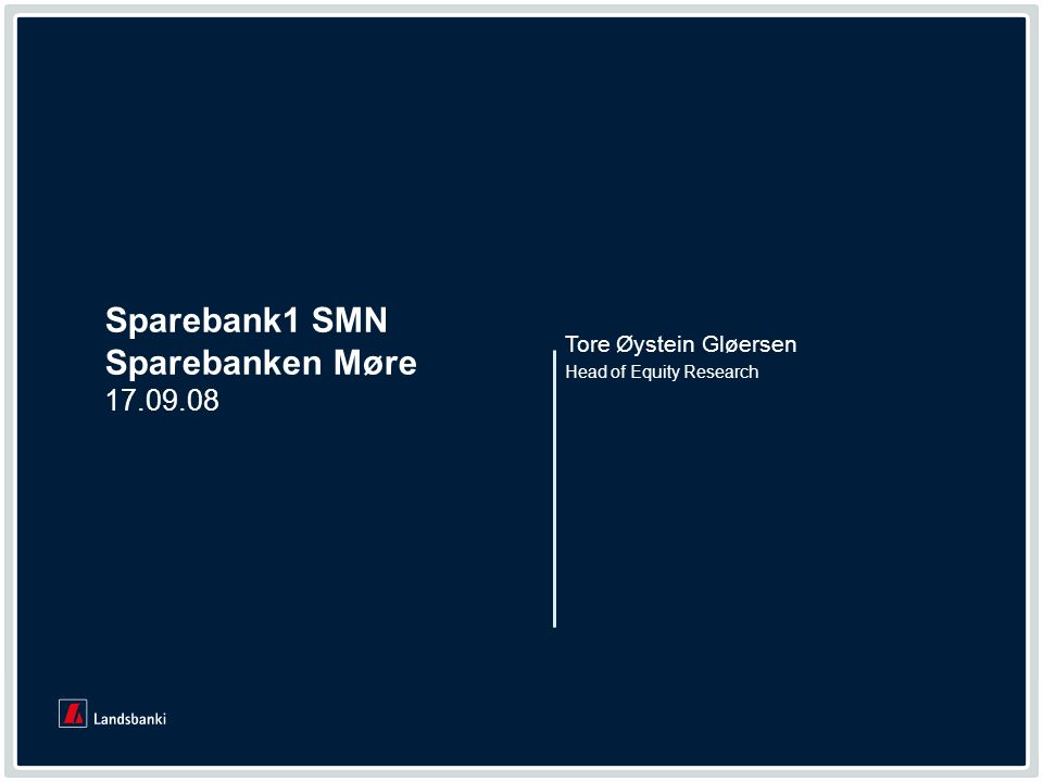 www.landsbanki.com 1 1 Sparebank1 SMN Sparebanken Møre 17.09.08 Head of Equity Research Tore Øystein Gløersen