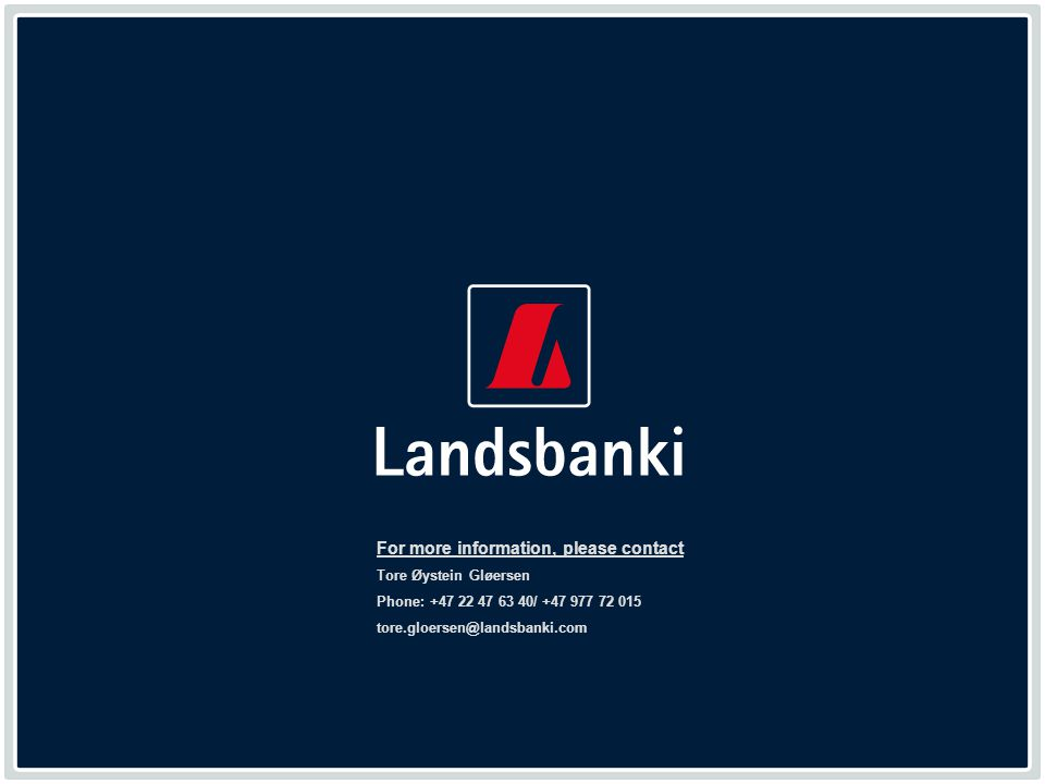 www.landsbanki.com 49 For more information, please contact Tore Øystein Gløersen Phone: +47 22 47 63 40/ +47 977 72 015 tore.gloersen@landsbanki.com