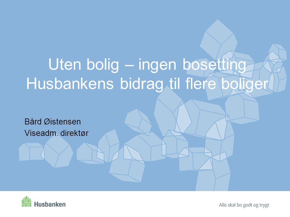 Uten bolig – ingen bosetting Husbankens bidrag til flere boliger Bård Øistensen Viseadm. direktør