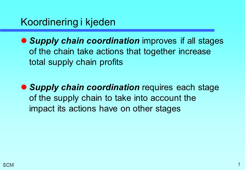 SCM 1 Koordinering i kjeden  Supply chain coordination improves if all stages of the chain take actions that together increase total supply chain pro