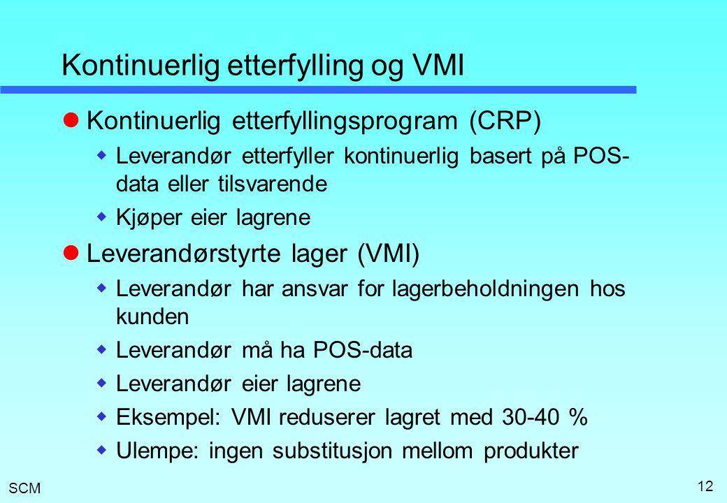SCM 12 Kontinuerlig etterfylling og VMI  Kontinuerlig etterfyllingsprogram (CRP)  Leverandør etterfyller kontinuerlig basert på POS- data eller tilsvarende  Kjøper eier lagrene  Leverandørstyrte lager (VMI)  Leverandør har ansvar for lagerbeholdningen hos kunden  Leverandør må ha POS-data  Leverandør eier lagrene  Eksempel: VMI reduserer lagret med 30-40 %  Ulempe: ingen substitusjon mellom produkter