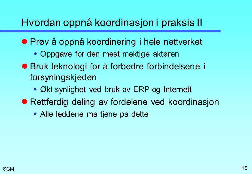 SCM 15 Hvordan oppnå koordinasjon i praksis II  Prøv å oppnå koordinering i hele nettverket  Oppgave for den mest mektige aktøren  Bruk teknologi for å forbedre forbindelsene i forsyningskjeden  Økt synlighet ved bruk av ERP og Internett  Rettferdig deling av fordelene ved koordinasjon  Alle leddene må tjene på dette