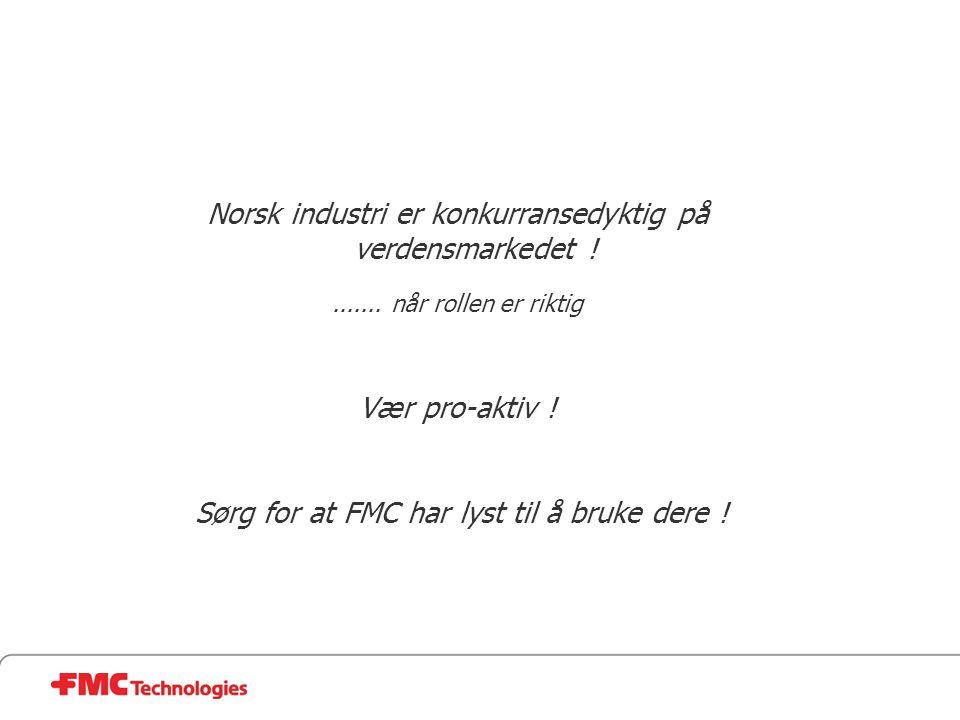 Norsk industri er konkurransedyktig på verdensmarkedet !....... når rollen er riktig Vær pro-aktiv ! Sørg for at FMC har lyst til å bruke dere !