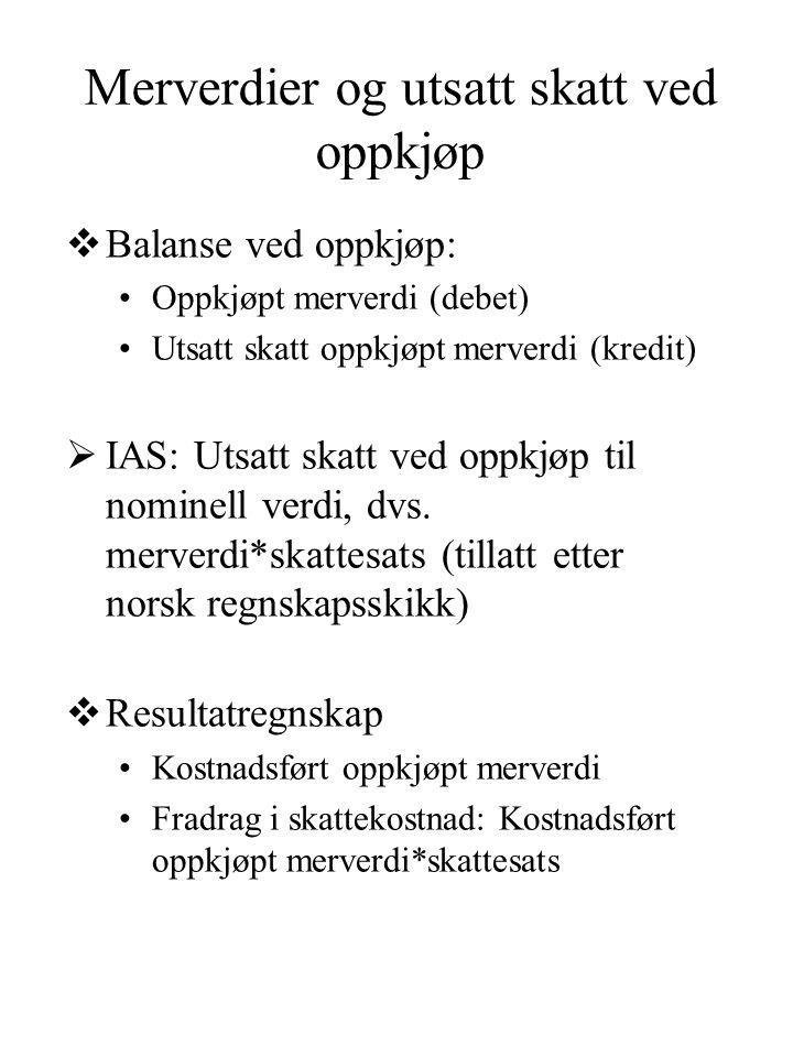 Merverdier og utsatt skatt ved oppkjøp  Balanse ved oppkjøp: •Oppkjøpt merverdi (debet) •Utsatt skatt oppkjøpt merverdi (kredit)  IAS: Utsatt skatt