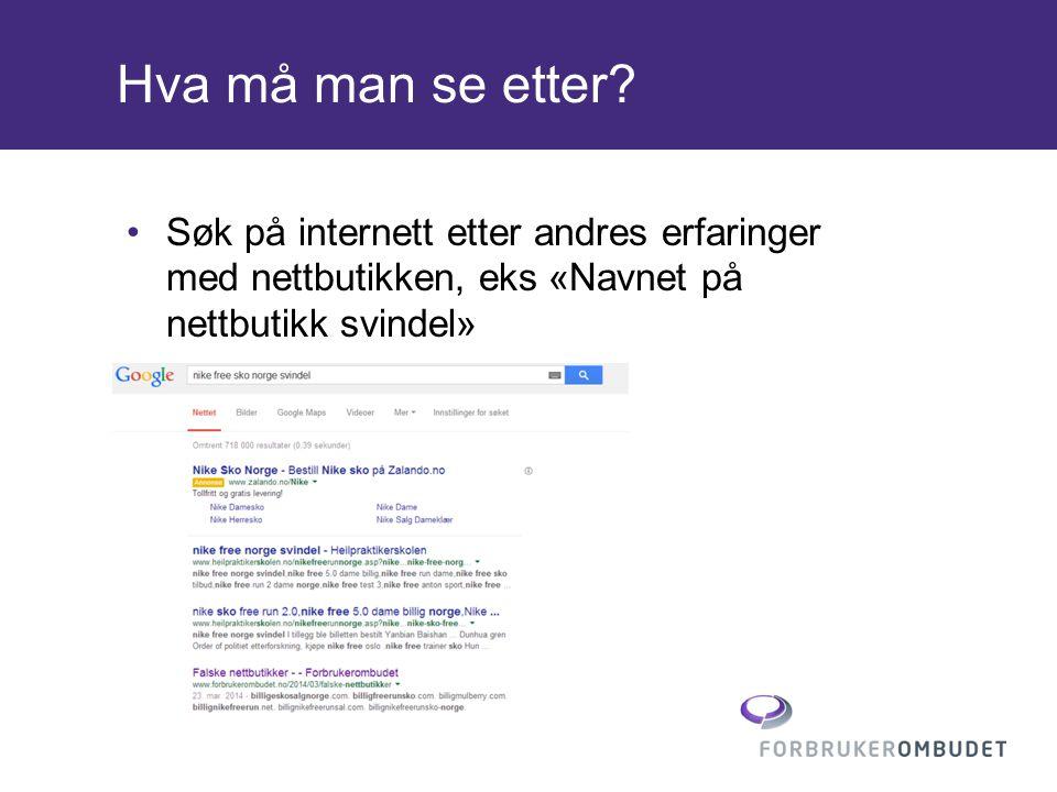Hva må man se etter? •Søk på internett etter andres erfaringer med nettbutikken, eks «Navnet på nettbutikk svindel»