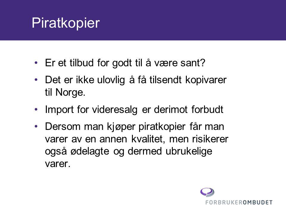 Piratkopier •Er et tilbud for godt til å være sant? •Det er ikke ulovlig å få tilsendt kopivarer til Norge. •Import for videresalg er derimot forbudt
