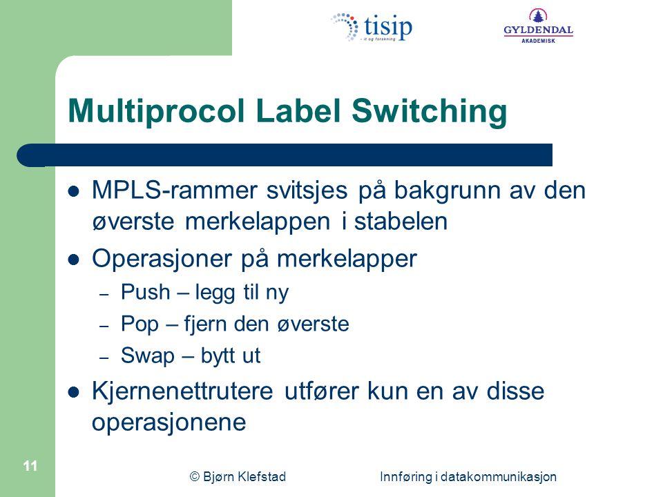© Bjørn Klefstad Innføring i datakommunikasjon 11 Multiprocol Label Switching  MPLS-rammer svitsjes på bakgrunn av den øverste merkelappen i stabelen