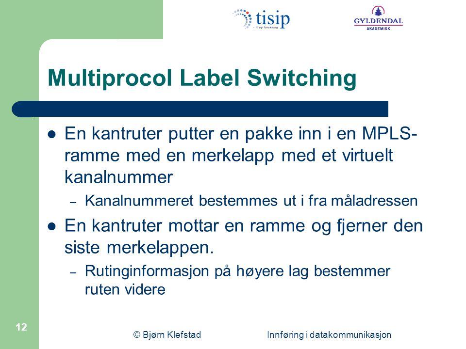 © Bjørn Klefstad Innføring i datakommunikasjon 12 Multiprocol Label Switching  En kantruter putter en pakke inn i en MPLS- ramme med en merkelapp med
