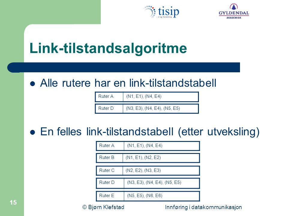 © Bjørn Klefstad Innføring i datakommunikasjon 15 Link-tilstandsalgoritme  Alle rutere har en link-tilstandstabell  En felles link-tilstandstabell (