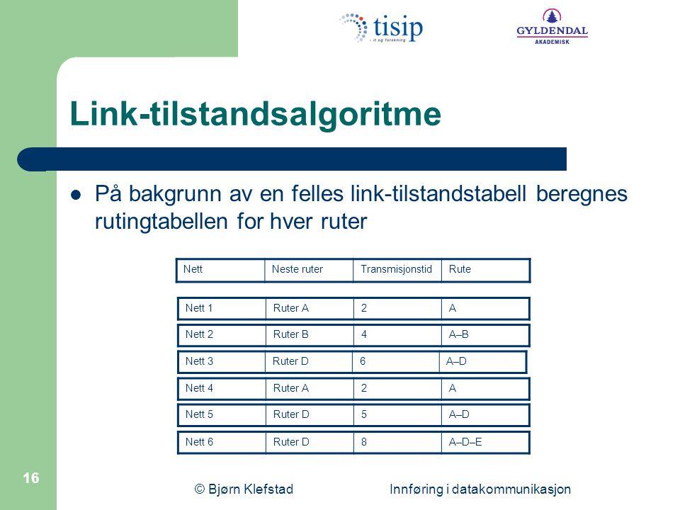 © Bjørn Klefstad Innføring i datakommunikasjon 16 Link-tilstandsalgoritme  På bakgrunn av en felles link-tilstandstabell beregnes rutingtabellen for