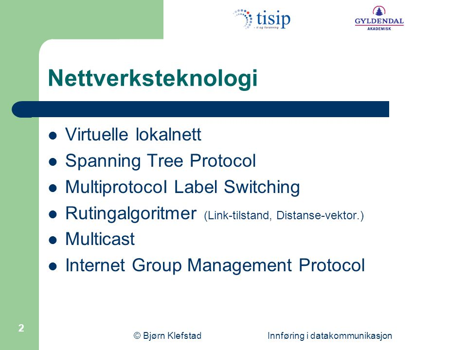 © Bjørn Klefstad Innføring i datakommunikasjon 2 Nettverksteknologi  Virtuelle lokalnett  Spanning Tree Protocol  MultiprotocoI Label Switching  Rutingalgoritmer (Link-tilstand, Distanse-vektor.)  Multicast  Internet Group Management Protocol