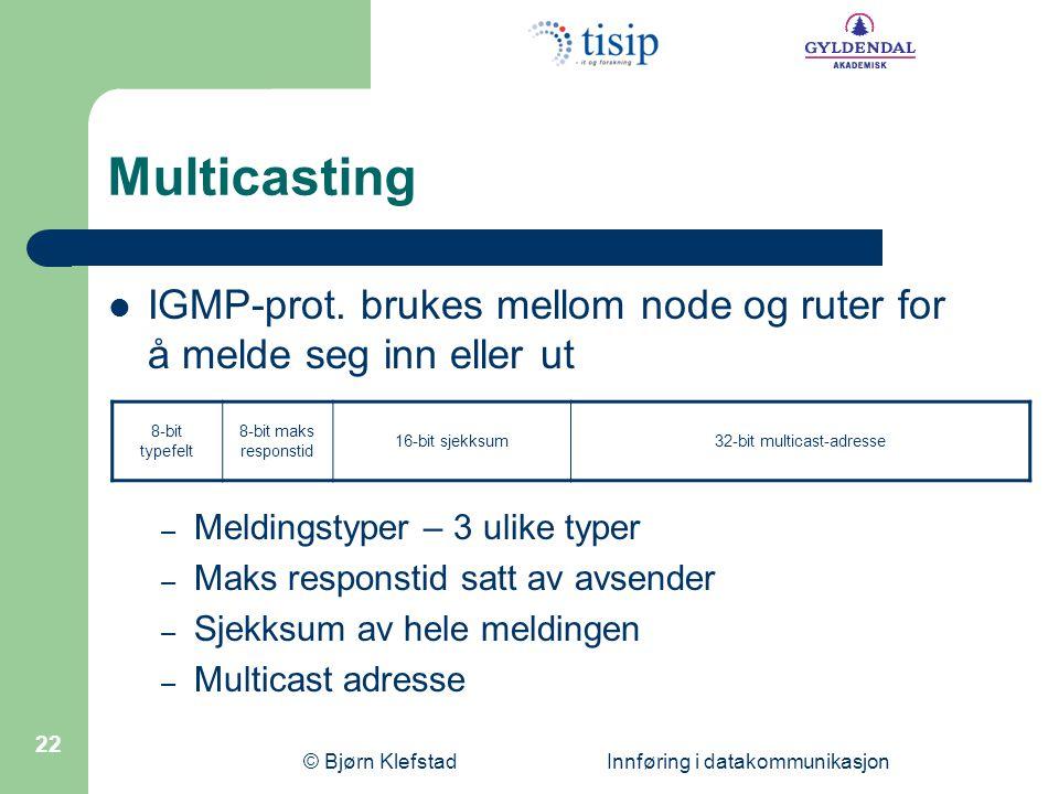 © Bjørn Klefstad Innføring i datakommunikasjon 22 8-bit typefelt 8-bit maks responstid 16-bit sjekksum32-bit multicast-adresse Multicasting  IGMP-pro