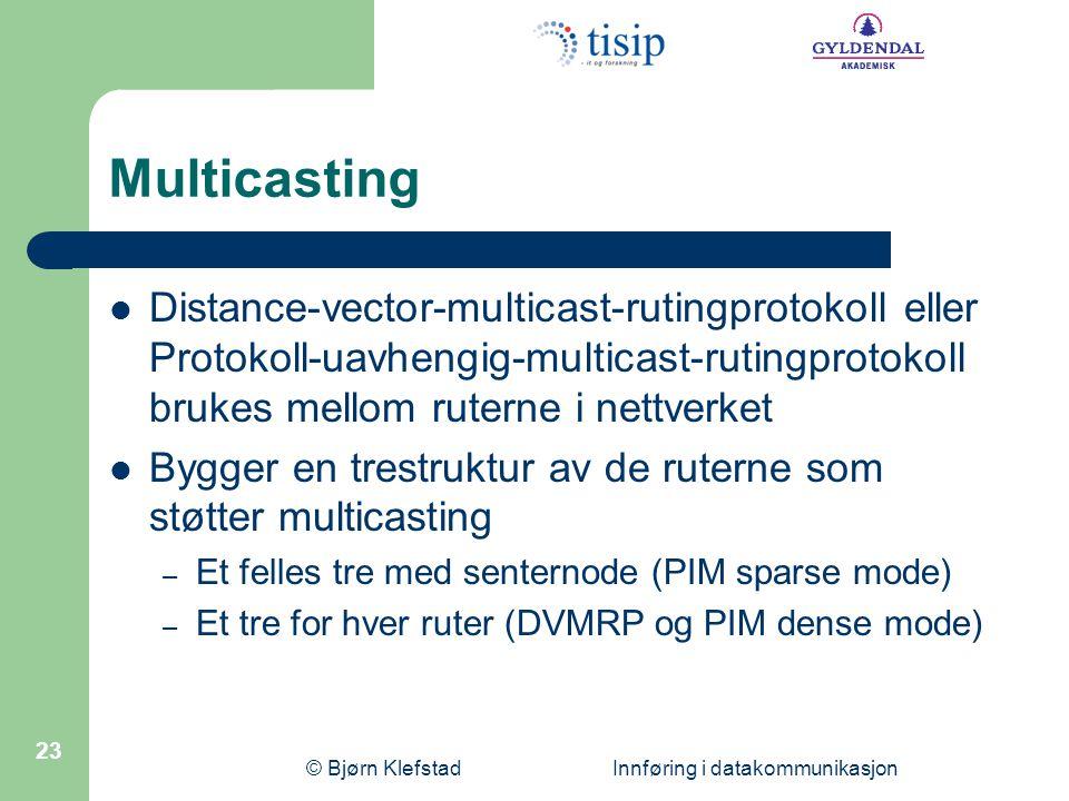 © Bjørn Klefstad Innføring i datakommunikasjon 23 Multicasting  Distance-vector-multicast-rutingprotokoll eller Protokoll-uavhengig-multicast-rutingp