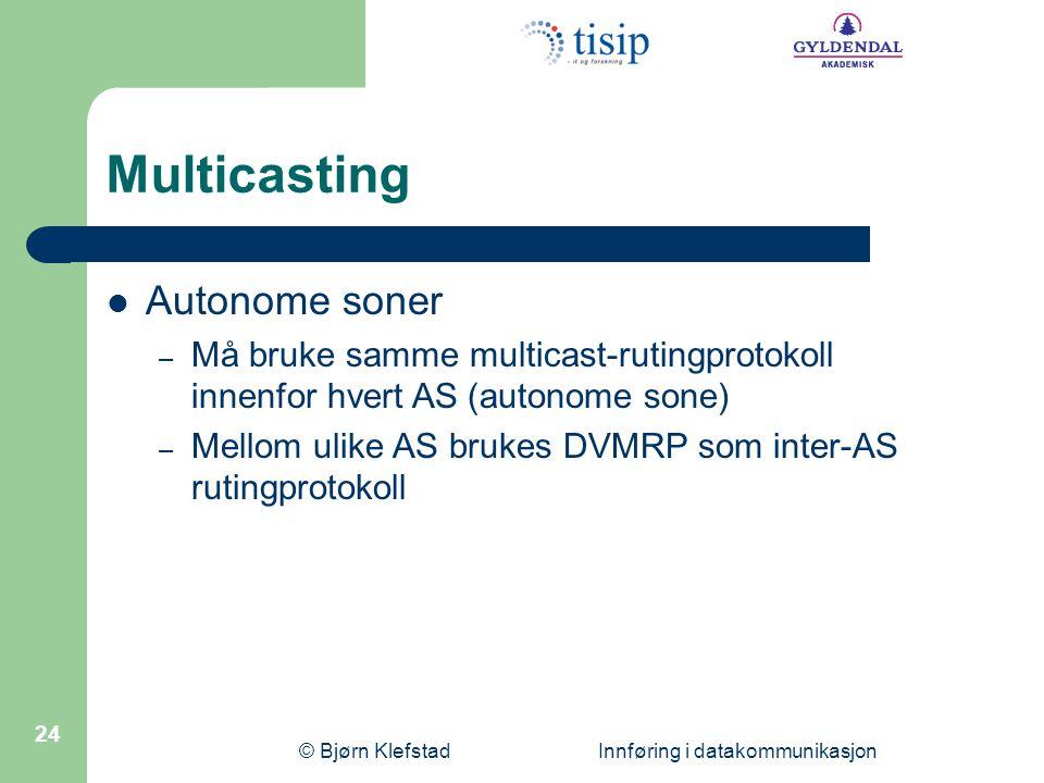 © Bjørn Klefstad Innføring i datakommunikasjon 24 Multicasting  Autonome soner – Må bruke samme multicast-rutingprotokoll innenfor hvert AS (autonome
