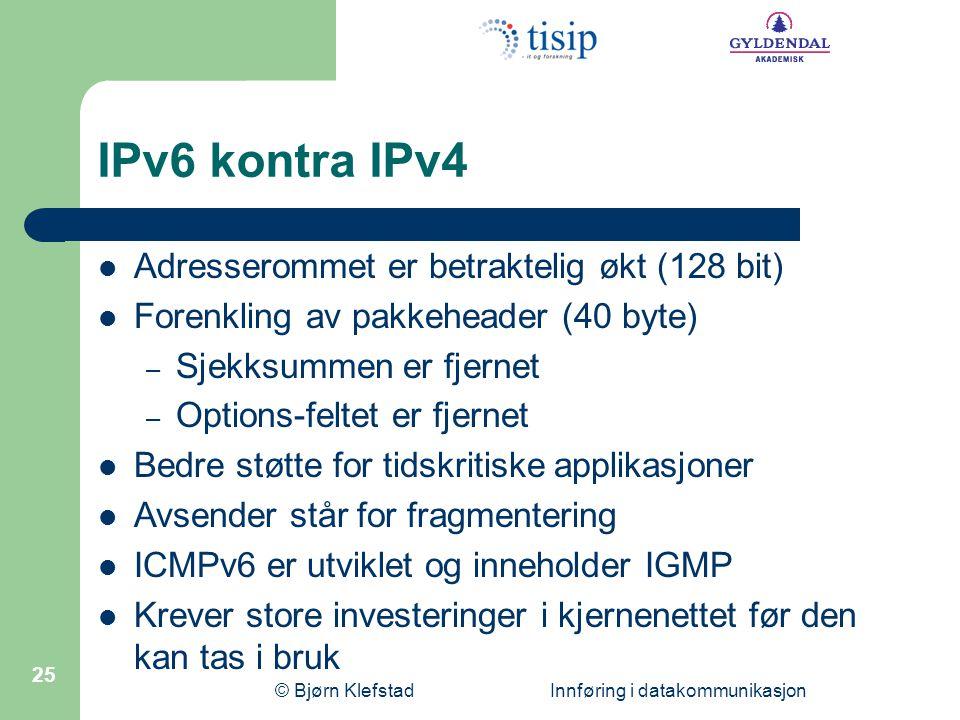 © Bjørn Klefstad Innføring i datakommunikasjon 25 IPv6 kontra IPv4  Adresserommet er betraktelig økt (128 bit)  Forenkling av pakkeheader (40 byte)
