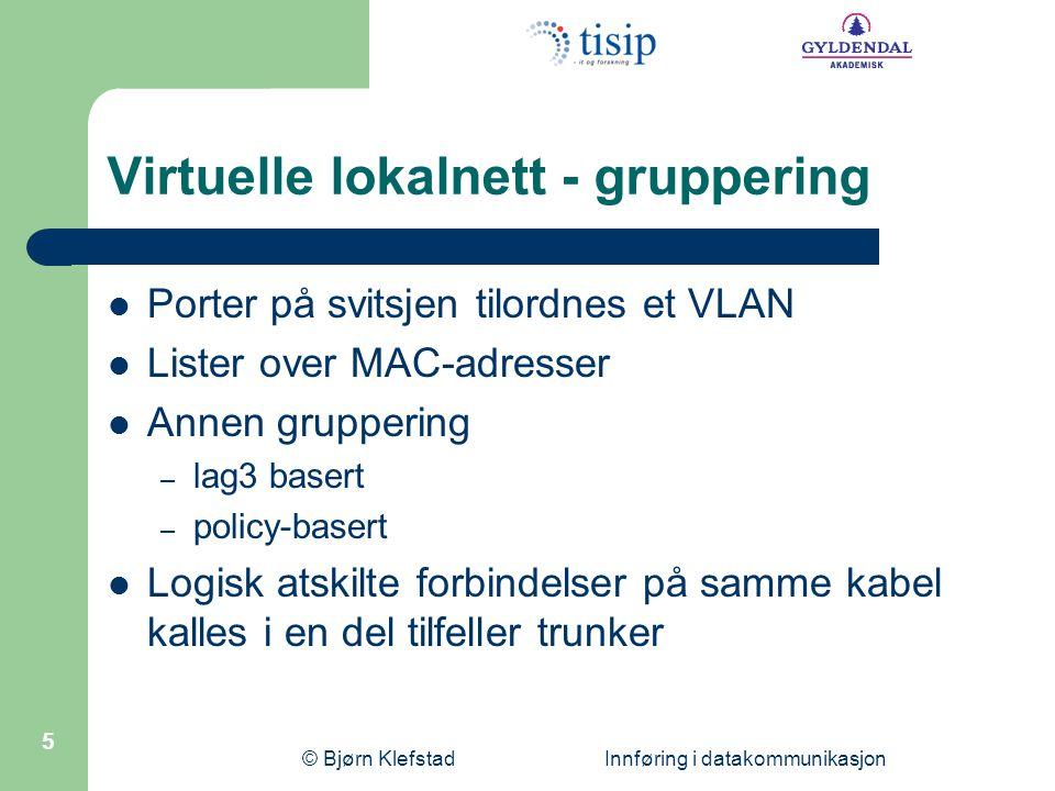 © Bjørn Klefstad Innføring i datakommunikasjon 5 Virtuelle lokalnett - gruppering  Porter på svitsjen tilordnes et VLAN  Lister over MAC-adresser 