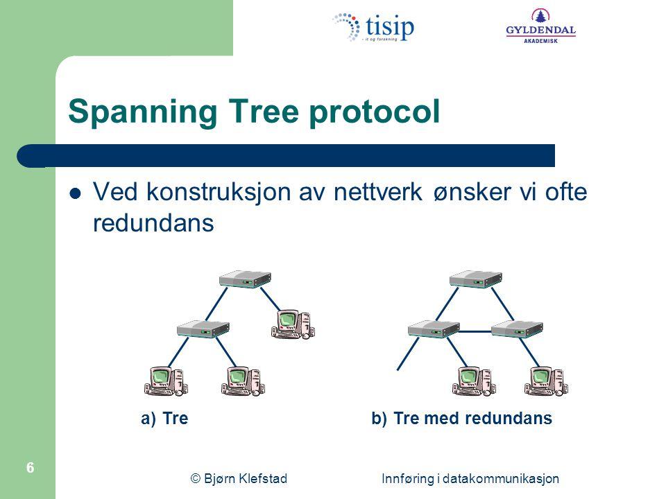 © Bjørn Klefstad Innføring i datakommunikasjon 6 Spanning Tree protocol  Ved konstruksjon av nettverk ønsker vi ofte redundans a) Treb) Tre med redun
