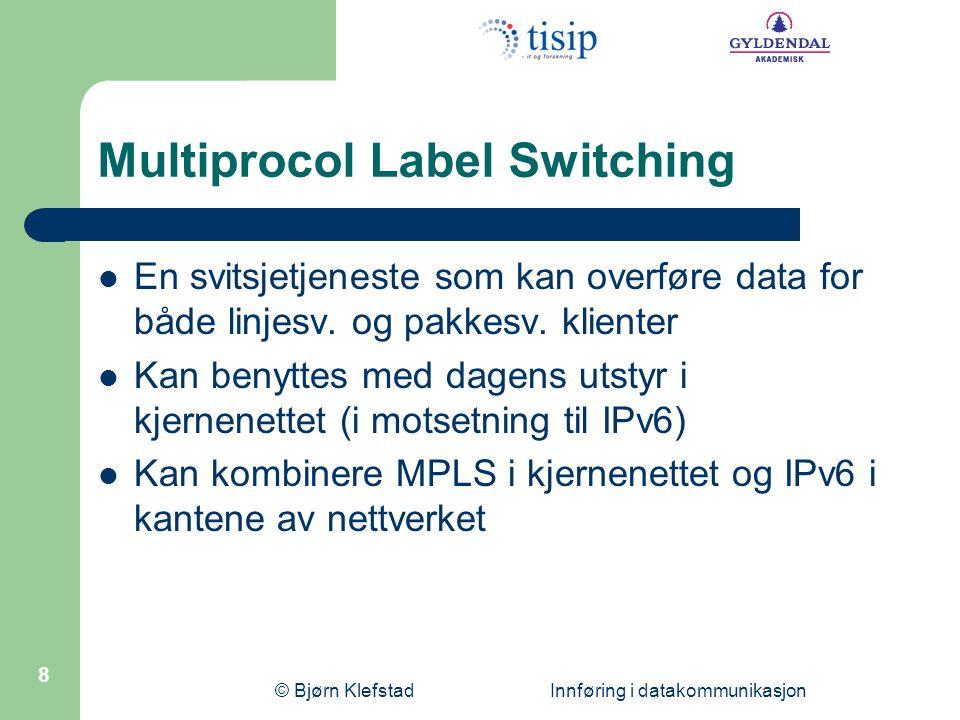 © Bjørn Klefstad Innføring i datakommunikasjon 9 Multiprocol Label Switching  Legger mer funksjonalitet i kantruterne enn i kjernenettruterne  Svitsjer pakker på størrelse med IP-pakker  Kan innkapsle lag 2 prot.