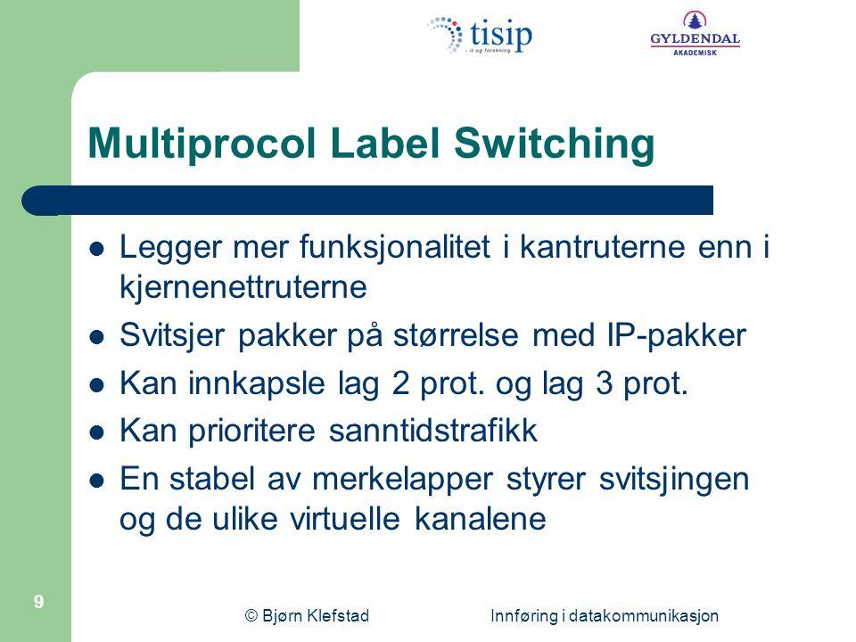 © Bjørn Klefstad Innføring i datakommunikasjon 9 Multiprocol Label Switching  Legger mer funksjonalitet i kantruterne enn i kjernenettruterne  Svits