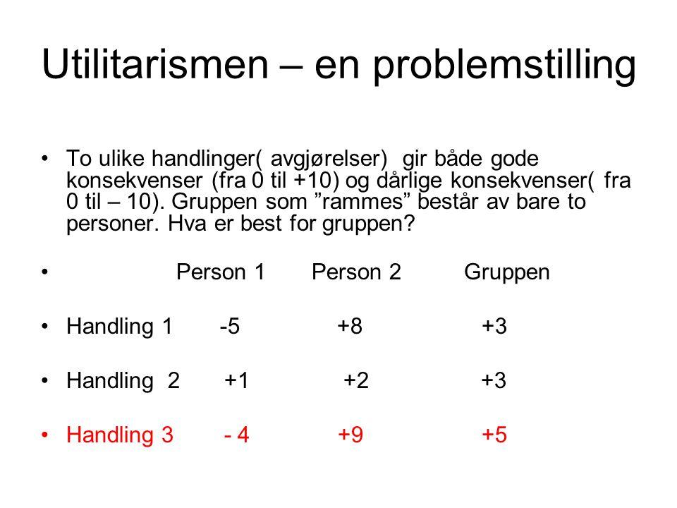 Utilitarismen – en problemstilling •To ulike handlinger( avgjørelser) gir både gode konsekvenser (fra 0 til +10) og dårlige konsekvenser( fra 0 til –