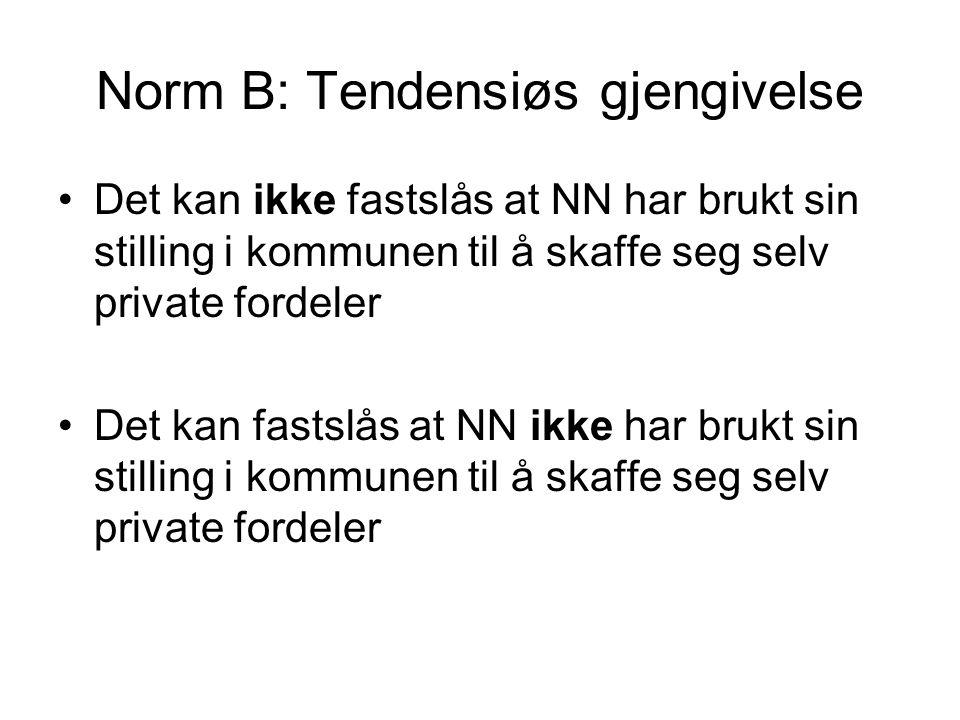 Norm B: Tendensiøs gjengivelse •Det kan ikke fastslås at NN har brukt sin stilling i kommunen til å skaffe seg selv private fordeler •Det kan fastslås