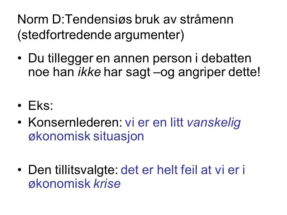 Norm D:Tendensiøs bruk av stråmenn (stedfortredende argumenter) •Du tillegger en annen person i debatten noe han ikke har sagt –og angriper dette! •Ek