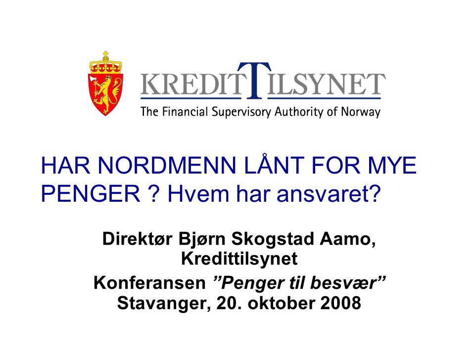 """HAR NORDMENN LÅNT FOR MYE PENGER ? Hvem har ansvaret? Direktør Bjørn Skogstad Aamo, Kredittilsynet Konferansen """"Penger til besvær"""" Stavanger, 20. okto"""