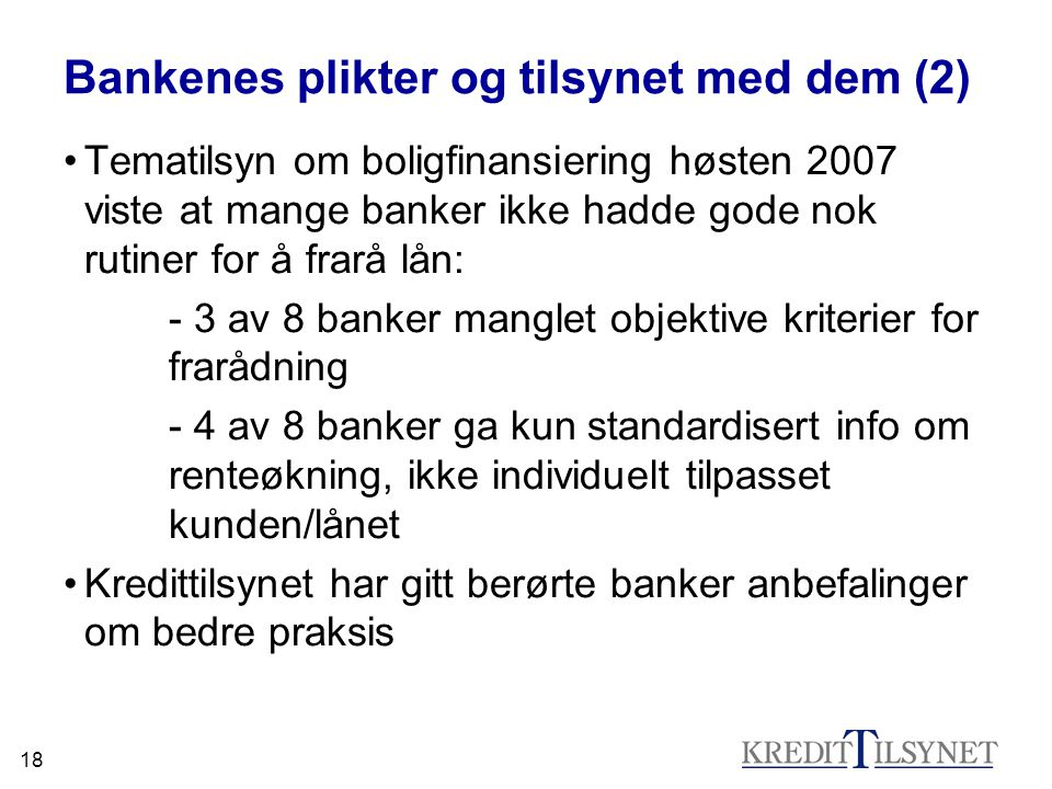 18 Bankenes plikter og tilsynet med dem (2) •Tematilsyn om boligfinansiering høsten 2007 viste at mange banker ikke hadde gode nok rutiner for å frarå