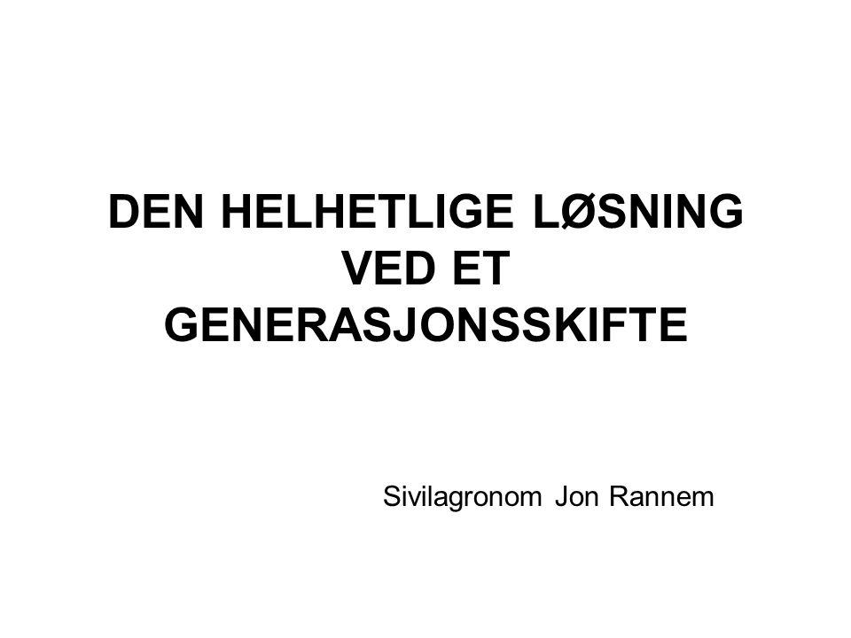 DEN HELHETLIGE LØSNING VED ET GENERASJONSSKIFTE Sivilagronom Jon Rannem