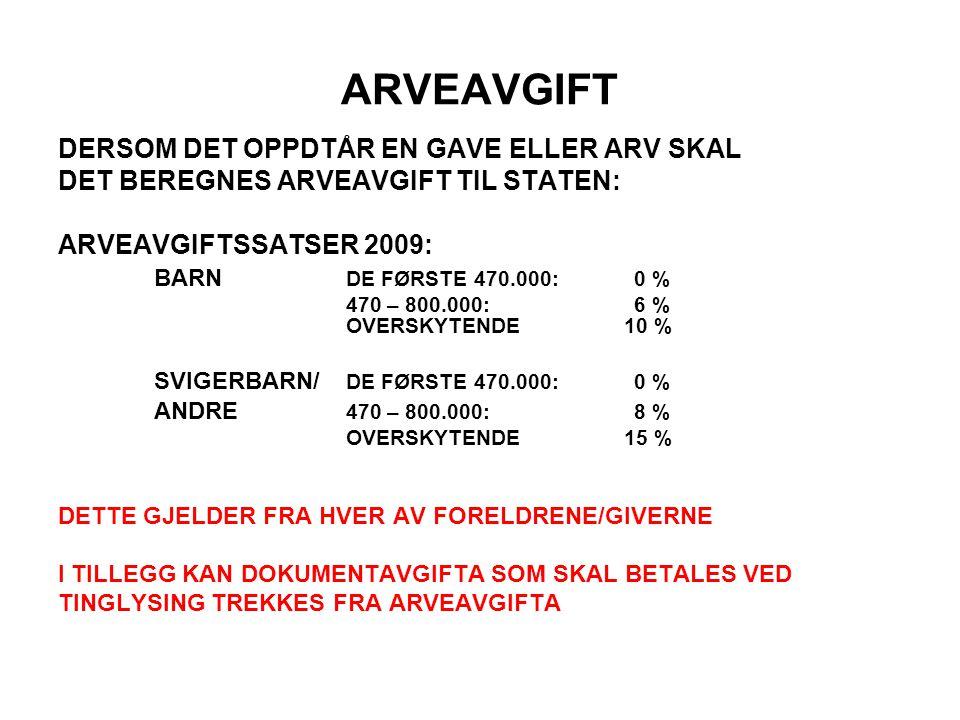 ARVEAVGIFT DERSOM DET OPPDTÅR EN GAVE ELLER ARV SKAL DET BEREGNES ARVEAVGIFT TIL STATEN: ARVEAVGIFTSSATSER 2009: BARN DE FØRSTE 470.000:0 % 470 – 800.000:6 % OVERSKYTENDE 10 % SVIGERBARN/ DE FØRSTE 470.000:0 % ANDRE 470 – 800.000: 8 % OVERSKYTENDE 15 % DETTE GJELDER FRA HVER AV FORELDRENE/GIVERNE I TILLEGG KAN DOKUMENTAVGIFTA SOM SKAL BETALES VED TINGLYSING TREKKES FRA ARVEAVGIFTA