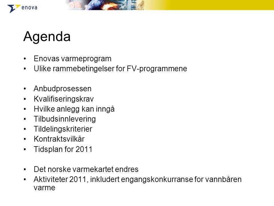 Agenda •Enovas varmeprogram •Ulike rammebetingelser for FV-programmene •Anbudprosessen •Kvalifiseringskrav •Hvilke anlegg kan inngå •Tilbudsinnlevering •Tildelingskriterier •Kontraktsvilkår •Tidsplan for 2011 •Det norske varmekartet endres •Aktiviteter 2011, inkludert engangskonkurranse for vannbåren varme