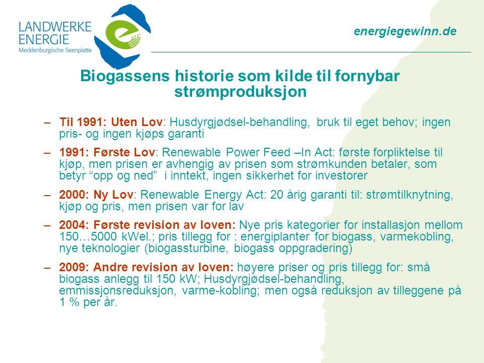 energiegewinn.de Biogassens historie som kilde til fornybar strømproduksjon –Til 1991: Uten Lov: Husdyrgjødsel-behandling, bruk til eget behov; ingen pris- og ingen kjøps garanti –1991: Første Lov: Renewable Power Feed –In Act: første forpliktelse til kjøp, men prisen er avhengig av prisen som strømkunden betaler, som betyr opp og ned i inntekt, ingen sikkerhet for investorer –2000: Ny Lov: Renewable Energy Act: 20 årig garanti til: strømtilknytning, kjøp og pris, men prisen var for lav –2004: Første revision av loven: Nye pris kategorier for installasjon mellom 150…5000 kWel.; pris tillegg for : energiplanter for biogass, varmekobling, nye teknologier (biogassturbine, biogass oppgradering) –2009: Andre revision av loven: høyere priser og pris tillegg for: små biogass anlegg til 150 kW; Husdyrgjødsel-behandling, emmissjonsreduksjon, varme-kobling; men også reduksjon av tilleggene på 1 % per år.