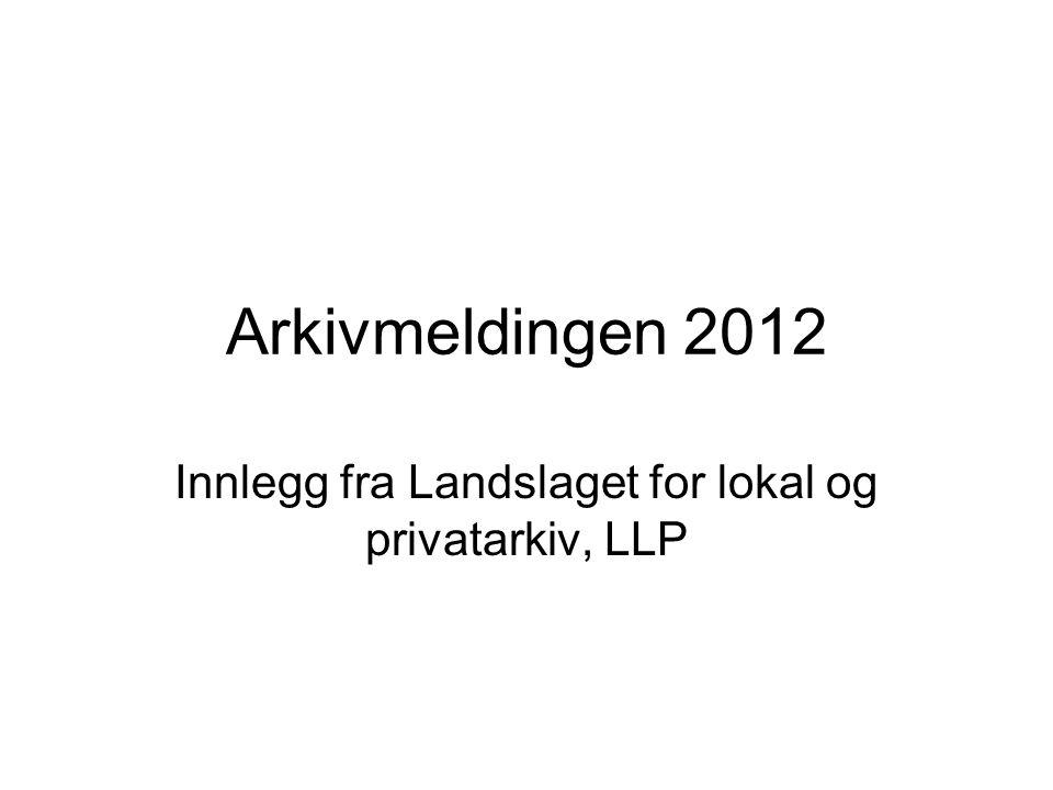 Arkivmeldingen 2012 Innlegg fra Landslaget for lokal og privatarkiv, LLP