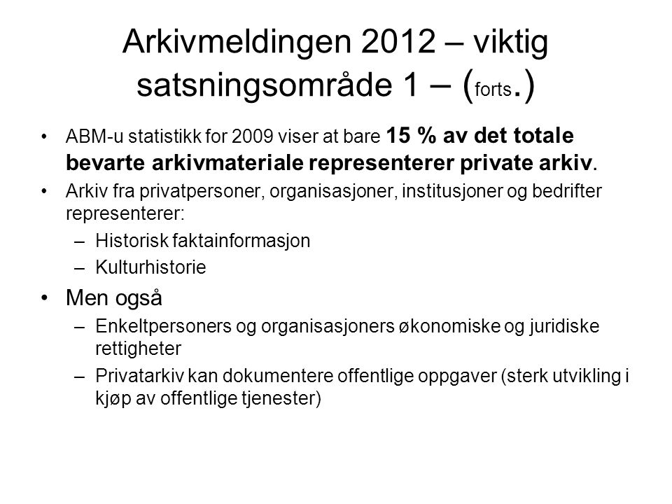 Arkivmeldingen 2012 – viktig satsningsområde 1 – ( forts.) •ABM-u statistikk for 2009 viser at bare 15 % av det totale bevarte arkivmateriale represen