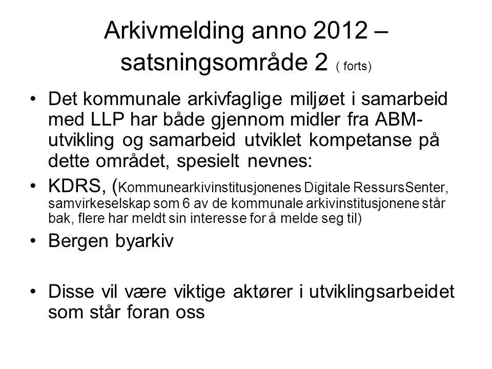 Arkivmelding anno 2012 – satsningsområde 2 ( forts) •Det kommunale arkivfaglige miljøet i samarbeid med LLP har både gjennom midler fra ABM- utvikling
