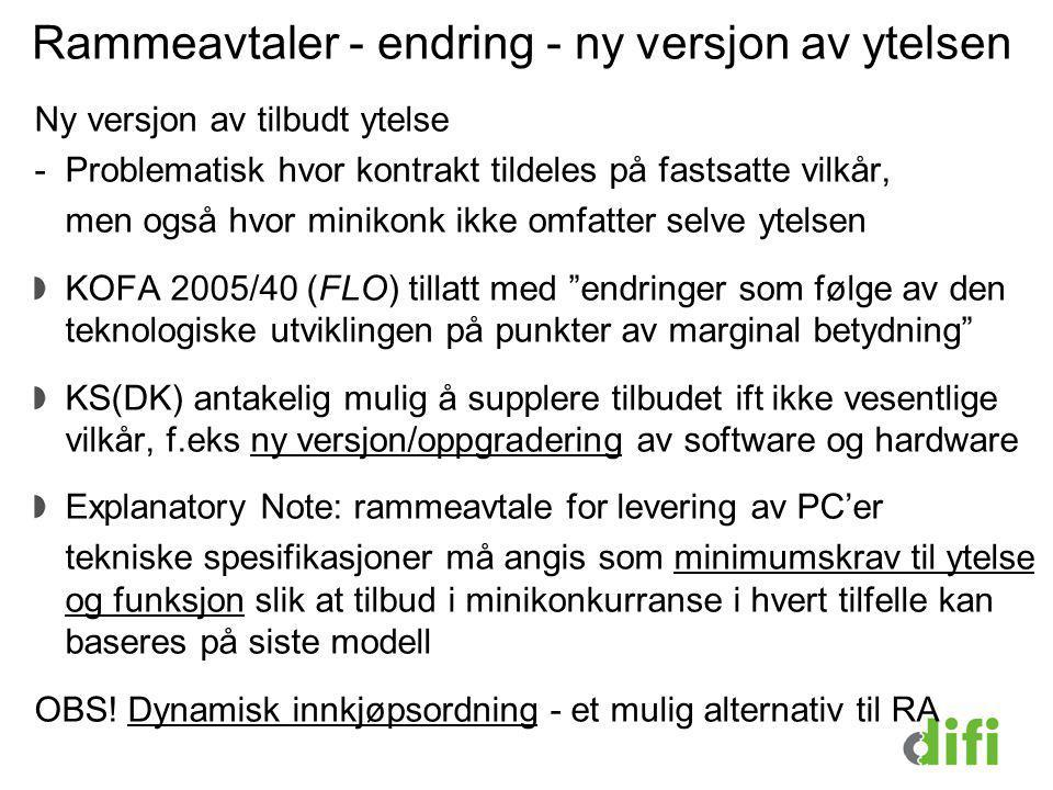Rammeavtaler - endring - ny versjon av ytelsen Ny versjon av tilbudt ytelse -Problematisk hvor kontrakt tildeles på fastsatte vilkår, men også hvor minikonk ikke omfatter selve ytelsen KOFA 2005/40 (FLO) tillatt med endringer som følge av den teknologiske utviklingen på punkter av marginal betydning KS(DK) antakelig mulig å supplere tilbudet ift ikke vesentlige vilkår, f.eks ny versjon/oppgradering av software og hardware Explanatory Note: rammeavtale for levering av PC'er tekniske spesifikasjoner må angis som minimumskrav til ytelse og funksjon slik at tilbud i minikonkurranse i hvert tilfelle kan baseres på siste modell OBS.