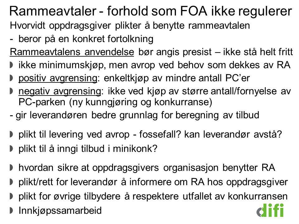 Rammeavtaler - forhold som FOA ikke regulerer Hvorvidt oppdragsgiver plikter å benytte rammeavtalen -beror på en konkret fortolkning Rammeavtalens anvendelse bør angis presist – ikke stå helt fritt ikke minimumskjøp, men avrop ved behov som dekkes av RA positiv avgrensing: enkeltkjøp av mindre antall PC'er negativ avgrensing: ikke ved kjøp av større antall/fornyelse av PC-parken (ny kunngjøring og konkurranse) - gir leverandøren bedre grunnlag for beregning av tilbud plikt til levering ved avrop - fossefall.
