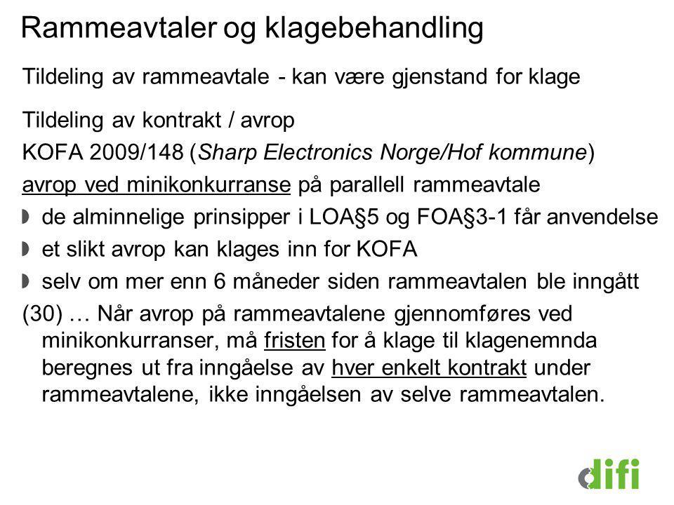 Rammeavtaler og klagebehandling Tildeling av rammeavtale - kan være gjenstand for klage Tildeling av kontrakt / avrop KOFA 2009/148 (Sharp Electronics Norge/Hof kommune) avrop ved minikonkurranse på parallell rammeavtale de alminnelige prinsipper i LOA§5 og FOA§3-1 får anvendelse et slikt avrop kan klages inn for KOFA selv om mer enn 6 måneder siden rammeavtalen ble inngått (30) … Når avrop på rammeavtalene gjennomføres ved minikonkurranser, må fristen for å klage til klagenemnda beregnes ut fra inngåelse av hver enkelt kontrakt under rammeavtalene, ikke inngåelsen av selve rammeavtalen.