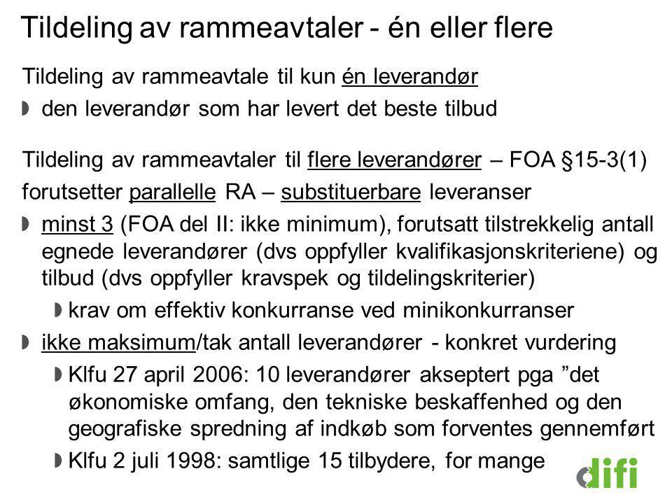 Tildeling av rammeavtaler - én eller flere Tildeling av rammeavtale til kun én leverandør den leverandør som har levert det beste tilbud Tildeling av rammeavtaler til flere leverandører – FOA §15-3(1) forutsetter parallelle RA – substituerbare leveranser minst 3 (FOA del II: ikke minimum), forutsatt tilstrekkelig antall egnede leverandører (dvs oppfyller kvalifikasjonskriteriene) og tilbud (dvs oppfyller kravspek og tildelingskriterier) krav om effektiv konkurranse ved minikonkurranser ikke maksimum/tak antall leverandører - konkret vurdering Klfu 27 april 2006: 10 leverandører akseptert pga det økonomiske omfang, den tekniske beskaffenhed og den geografiske spredning af indkøb som forventes gennemført Klfu 2 juli 1998: samtlige 15 tilbydere, for mange