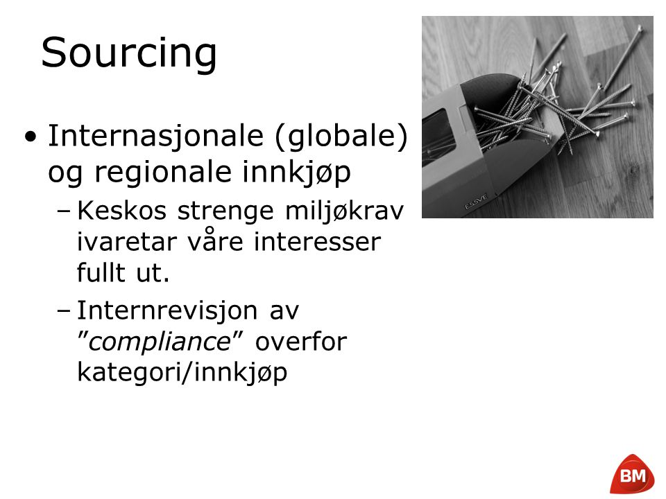 Copyright © 2008 Byggmakker Norge AS Sourcing •Internasjonale (globale) og regionale innkjøp –Keskos strenge miljøkrav ivaretar våre interesser fullt