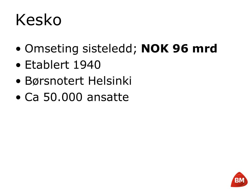 Copyright © 2008 Byggmakker Norge AS Kesko •Omseting sisteledd; NOK 96 mrd •Etablert 1940 •Børsnotert Helsinki •Ca 50.000 ansatte