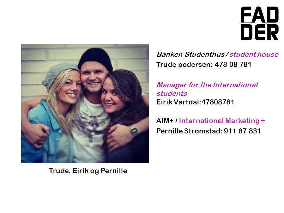 Banken Studenthus / student house Trude pedersen: 478 08 781 Manager for the International students Eirik Vartdal:47808781 AIM+ / International Marketing + Pernille Strømstad: 911 87 831 Trude, Eirik og Pernille