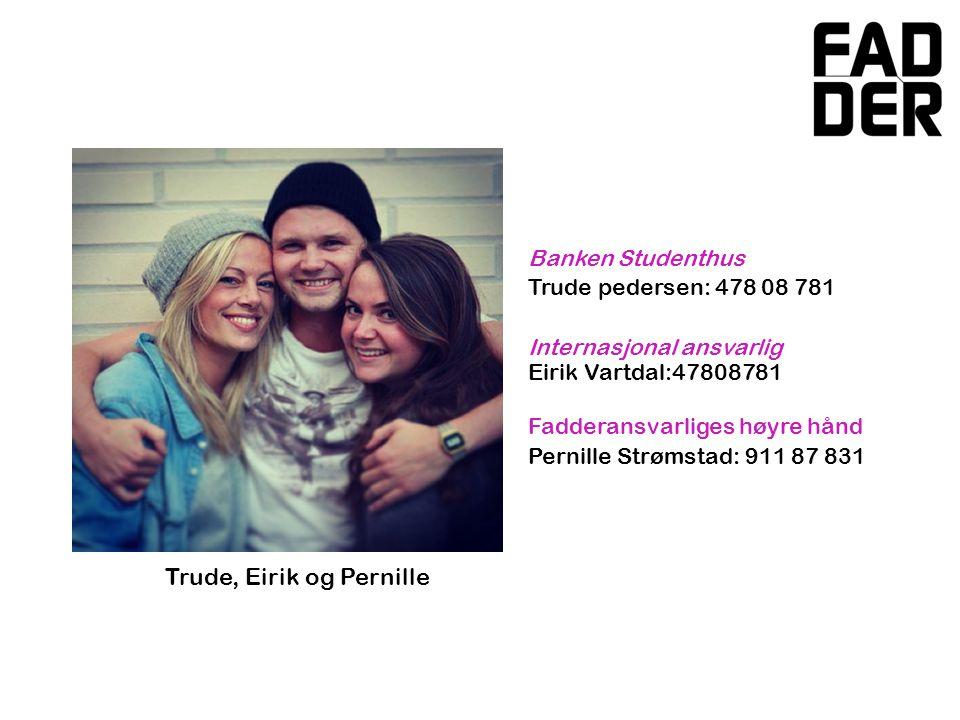 Banken Studenthus Trude pedersen: 478 08 781 Internasjonal ansvarlig Eirik Vartdal:47808781 Fadderansvarliges høyre hånd Pernille Strømstad: 911 87 831 Trude, Eirik og Pernille
