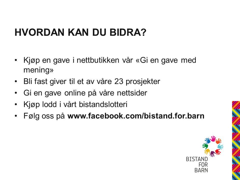 HVORDAN KAN DU BIDRA? •Kjøp en gave i nettbutikken vår «Gi en gave med mening» •Bli fast giver til et av våre 23 prosjekter •Gi en gave online på våre
