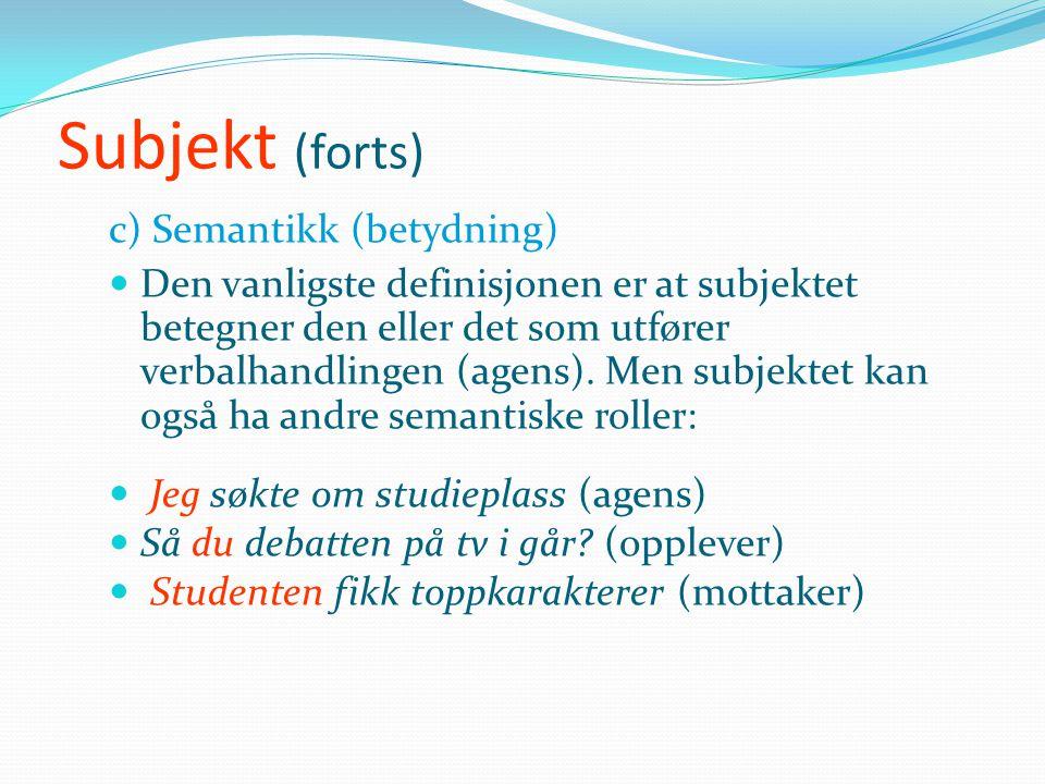 Subjekt (forts) b) Distribusjon  Subjektet står enten foran det finitte verbalet eller - i spørsmål og når et annet ledd stilles først - etter det bø