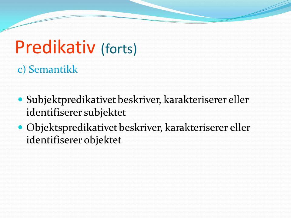 Predikativ (forts) b) Distribusjon  Subjektspredikativet står på samme plass som objektet.  Objektspredikativet kommer umiddelbart etter objektet