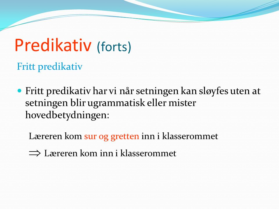 Predikativ (forts) Fast predikativ  Fast predikativ har vi når setningen ikke kan sløyfes uten at setningen blir ugrammatisk eller mister hovedbetydn