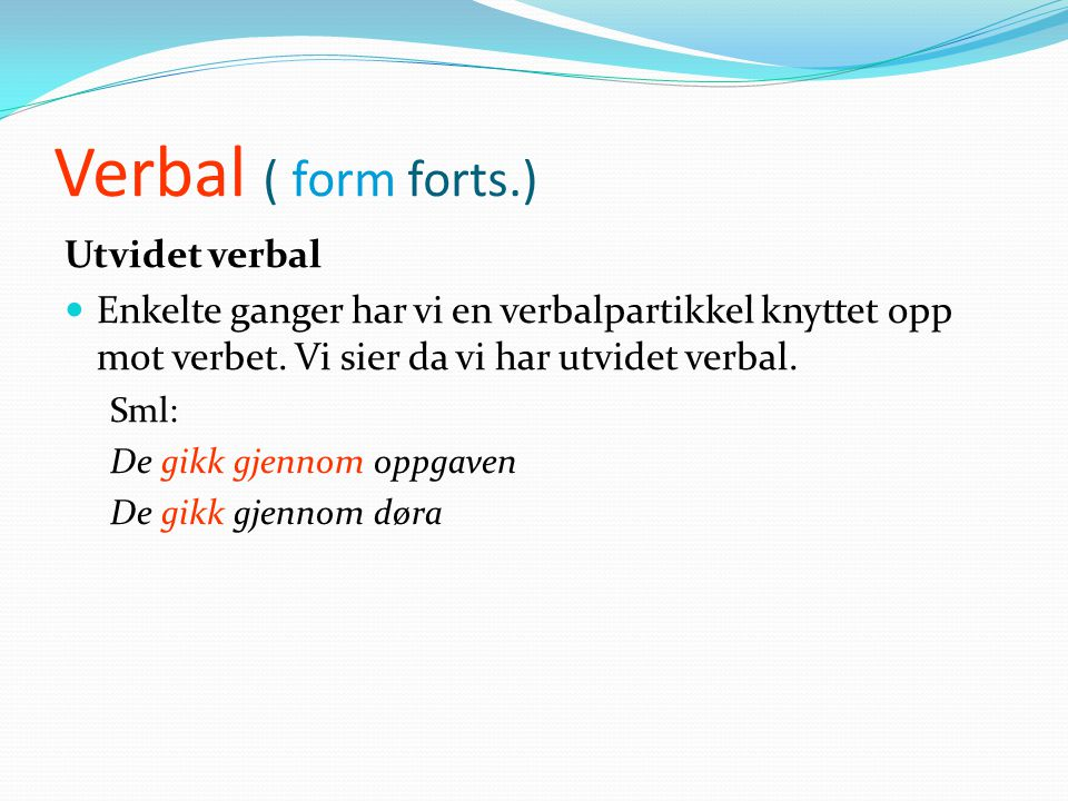 Verbal ( form forts.)  Sammensatt verbal består av en finitt del ( et hjelpeverb i presens eller preteritum) og en infinitt del ( eventuelle infinitt