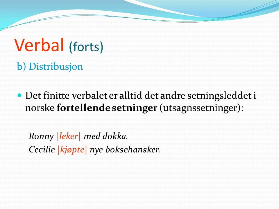Verbal (forts) b) Distribusjon  Det finitte verbalet er alltid det andre setningsleddet i norske fortellende setninger (utsagnssetninger): Ronny |leker| med dokka.